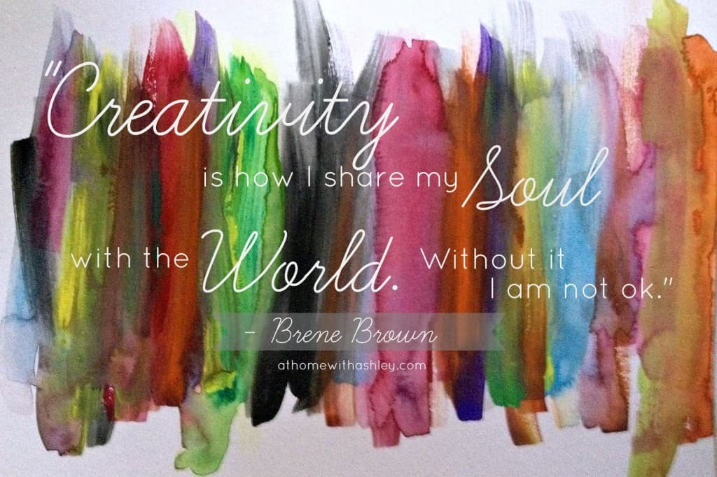 "Why making is important ""creativity is how I share my soul with the world. Without I am not ok. Brene Brown athomewithashley.com"